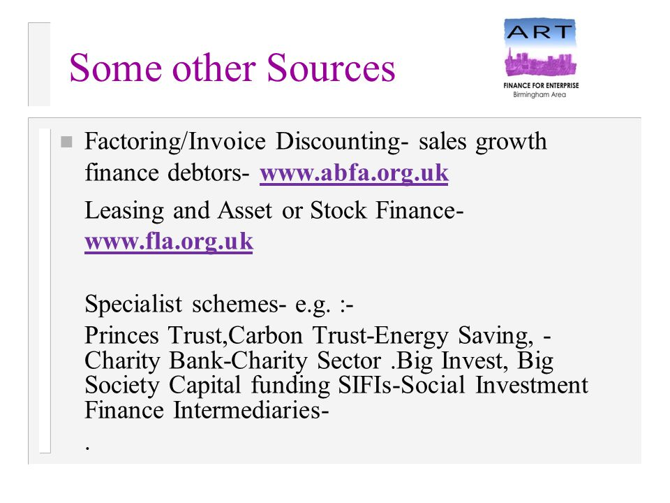 Some other Sources n Factoring/Invoice Discounting- sales growth finance debtors- www.abfa.org.ukwww.abfa.org.uk Leasing and Asset or Stock Finance- w