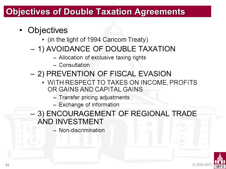© 2006 IBFD 11 Objectives of Double Taxation Agreements Objectives (in the light of 1994 Caricom Treaty) –1) AVOIDANCE OF DOUBLE TAXATION –Allocation of exclusive taxing rights –Consultation –2) PREVENTION OF FISCAL EVASION WITH RESPECT TO TAXES ON INCOME, PROFITS OR GAINS AND CAPITAL GAINS –Transfer pricing adjustments –Exchange of information –3) ENCOURAGEMENT OF REGIONAL TRADE AND INVESTMENT –Non-discrimination