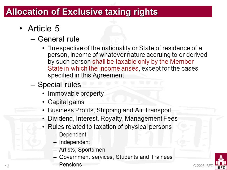 © 2006 IBFD 12 Allocation of Exclusive taxing rights Article 5 –General rule Irrespective of the nationality or State of residence of a person, income of whatever nature accruing to or derived by such person shall be taxable only by the Member State in which the income arises, except for the cases specified in this Agreement.