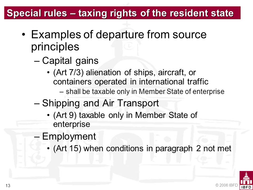 © 2006 IBFD 13 Special rules – taxing rights of the resident state Examples of departure from source principles –Capital gains (Art 7/3) alienation of ships, aircraft, or containers operated in international traffic –shall be taxable only in Member State of enterprise –Shipping and Air Transport (Art 9) taxable only in Member State of enterprise –Employment (Art 15) when conditions in paragraph 2 not met