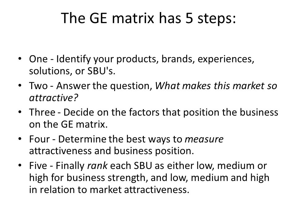 The GE matrix has 5 steps: One - Identify your products, brands, experiences, solutions, or SBU's. Two - Answer the question, What makes this market s