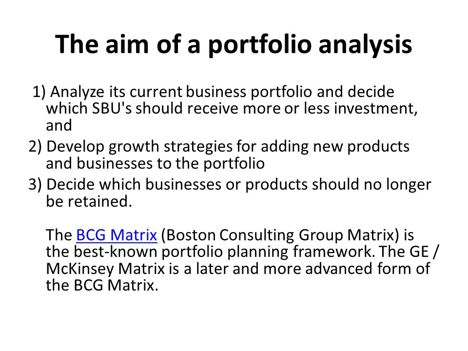 The aim of a portfolio analysis 1) Analyze its current business portfolio and decide which SBU's should receive more or less investment, and 2) Develo