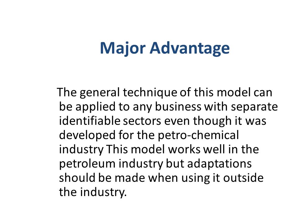 Major Advantage The general technique of this model can be applied to any business with separate identifiable sectors even though it was developed for the petro-chemical industry This model works well in the petroleum industry but adaptations should be made when using it outside the industry.