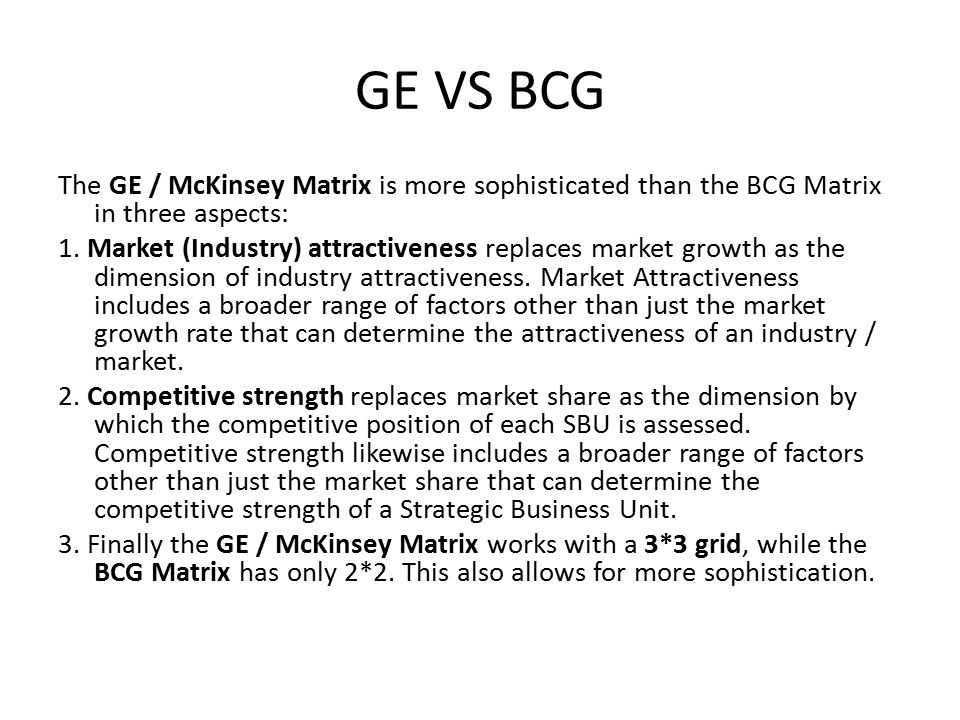 GE VS BCG The GE / McKinsey Matrix is more sophisticated than the BCG Matrix in three aspects: 1.