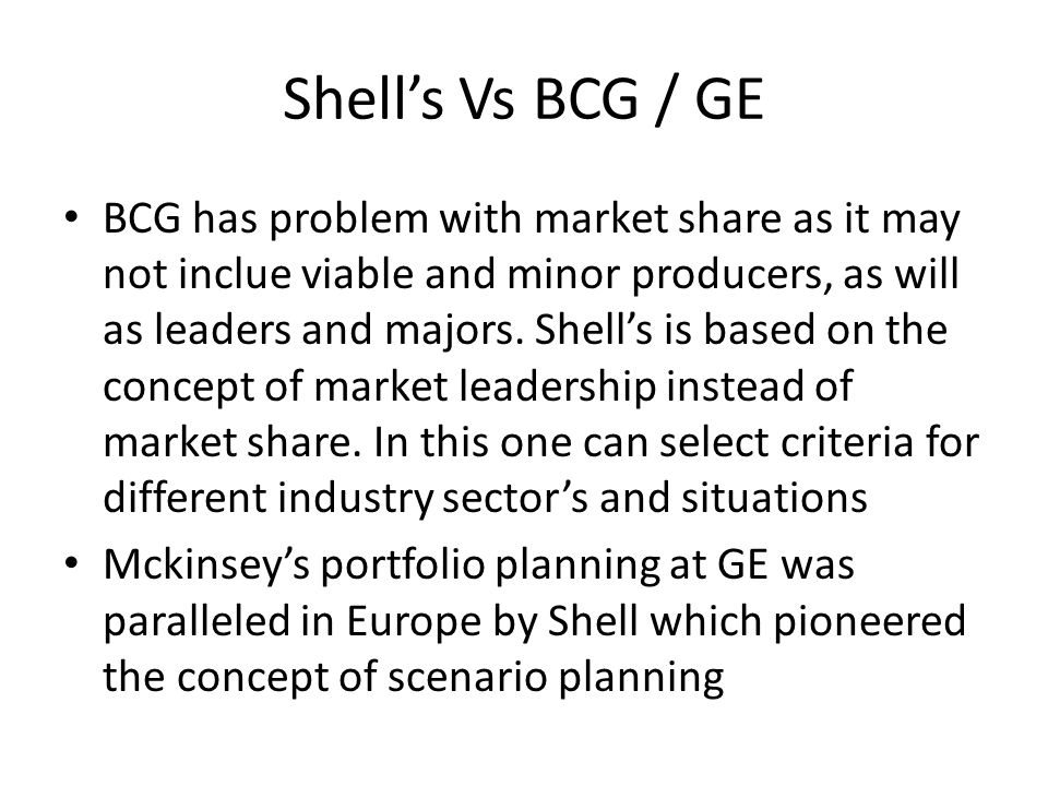 Shell's Vs BCG / GE BCG has problem with market share as it may not inclue viable and minor producers, as will as leaders and majors. Shell's is based