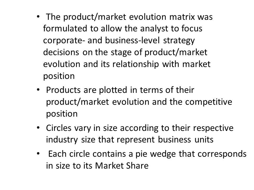The product/market evolution matrix was formulated to allow the analyst to focus corporate- and business-level strategy decisions on the stage of product/market evolution and its relationship with market position Products are plotted in terms of their product/market evolution and the competitive position Circles vary in size according to their respective industry size that represent business units Each circle contains a pie wedge that corresponds in size to its Market Share