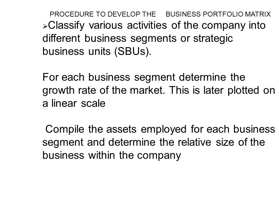 PROCEDURE TO DEVELOP THE BUSINESS PORTFOLIO MATRIX  Classify various activities of the company into different business segments or strategic business