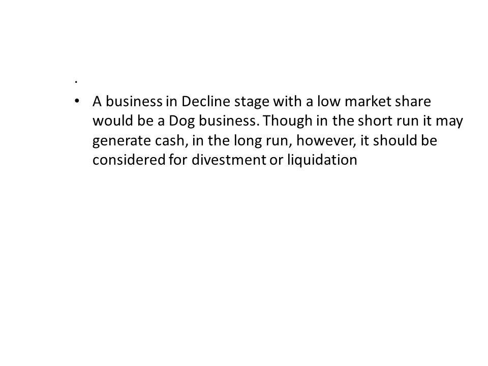 A business in Decline stage with a low market share would be a Dog business.