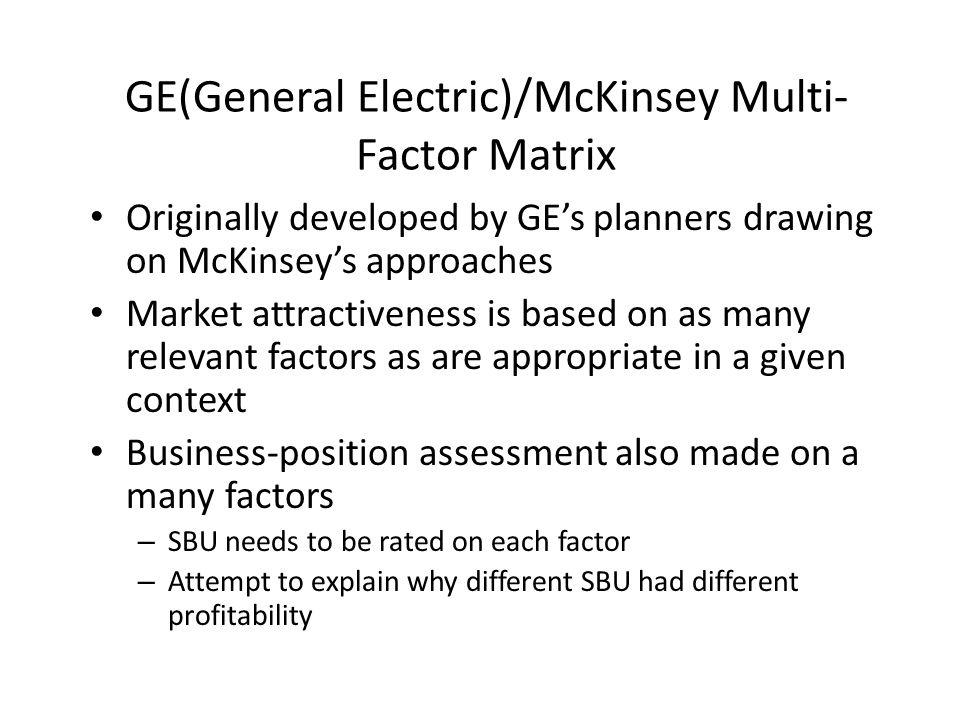 GE(General Electric)/McKinsey Multi- Factor Matrix Originally developed by GE's planners drawing on McKinsey's approaches Market attractiveness is bas