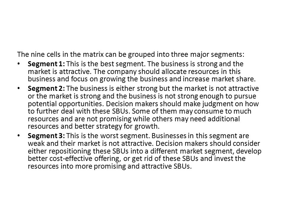 The nine cells in the matrix can be grouped into three major segments: Segment 1: This is the best segment. The business is strong and the market is a