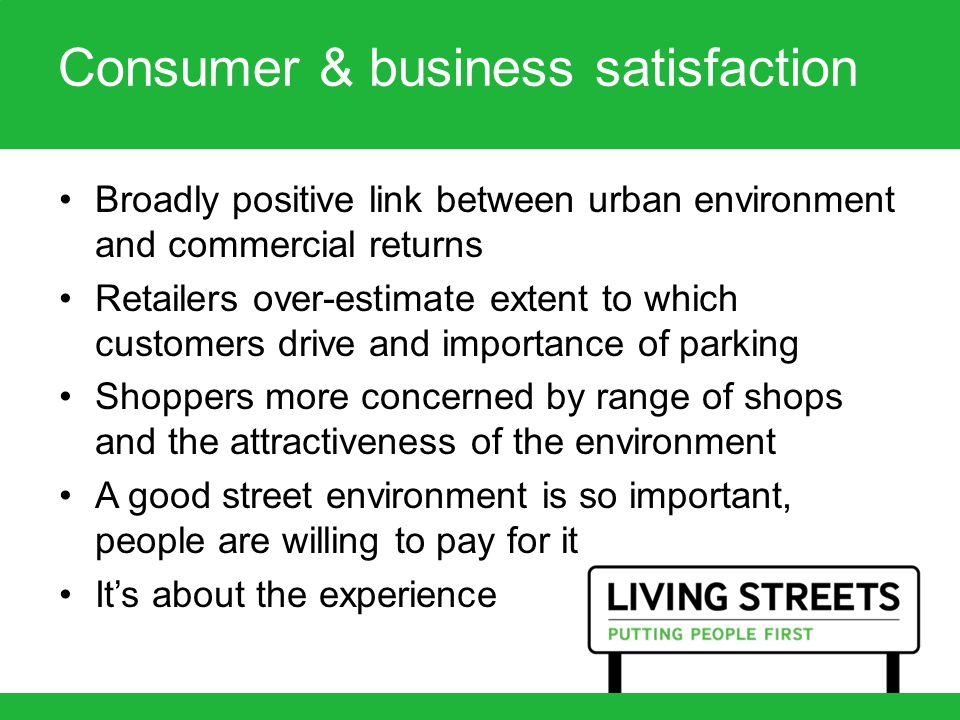 Consumer & business satisfaction Broadly positive link between urban environment and commercial returns Retailers over-estimate extent to which customers drive and importance of parking Shoppers more concerned by range of shops and the attractiveness of the environment A good street environment is so important, people are willing to pay for it It's about the experience