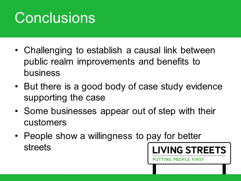 Conclusions Challenging to establish a causal link between public realm improvements and benefits to business But there is a good body of case study evidence supporting the case Some businesses appear out of step with their customers People show a willingness to pay for better streets