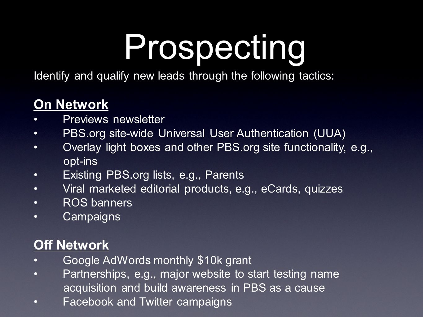 Prospecting Identify and qualify new leads through the following tactics: On Network Previews newsletter PBS.org site-wide Universal User Authentication (UUA) Overlay light boxes and other PBS.org site functionality, e.g., opt-ins Existing PBS.org lists, e.g., Parents Viral marketed editorial products, e.g., eCards, quizzes ROS banners Campaigns Off Network Google AdWords monthly $10k grant Partnerships, e.g., major website to start testing name acquisition and build awareness in PBS as a cause Facebook and Twitter campaigns