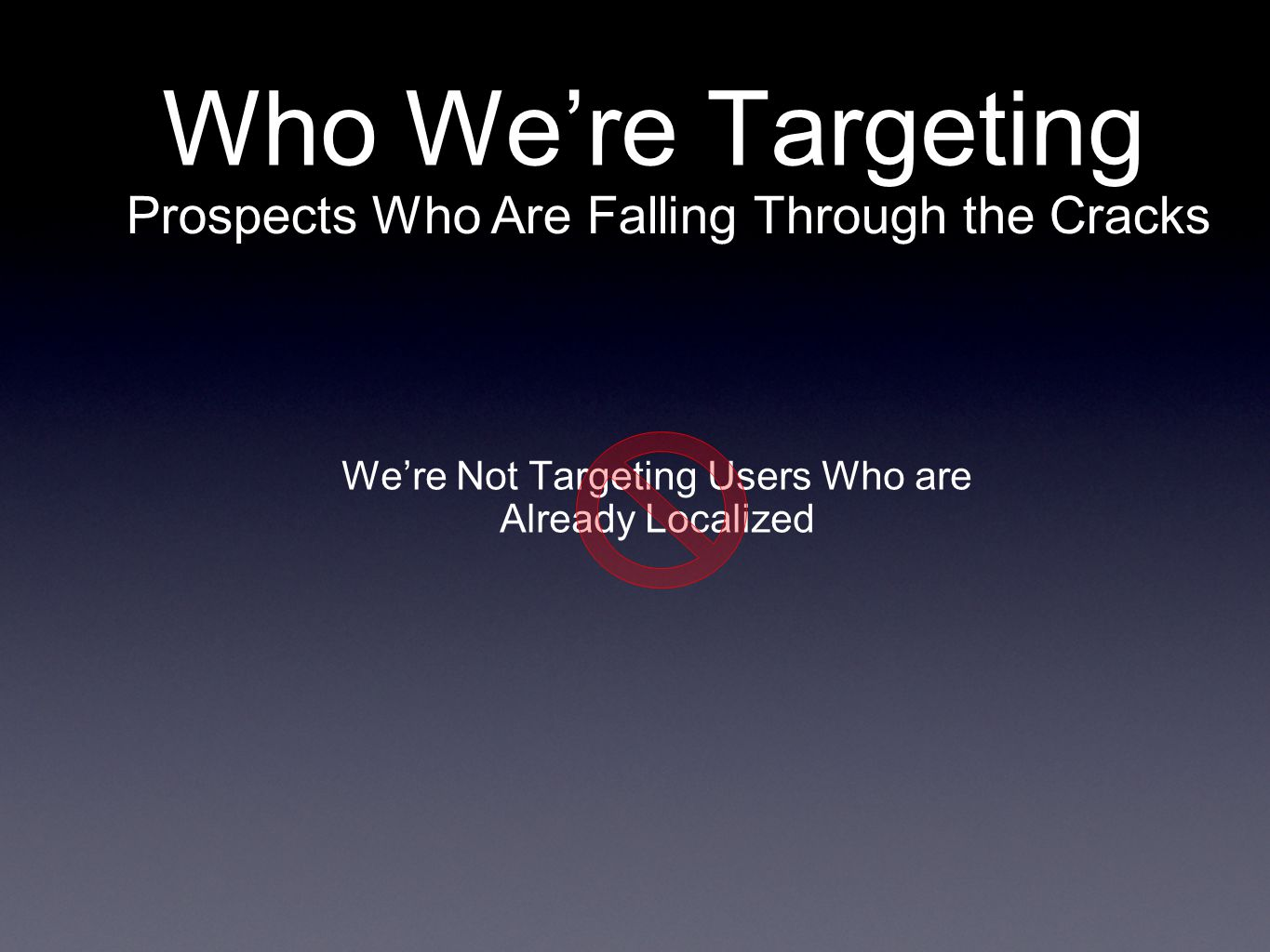 We're Not Targeting Users Who are Already Localized Who We're Targeting Prospects Who Are Falling Through the Cracks