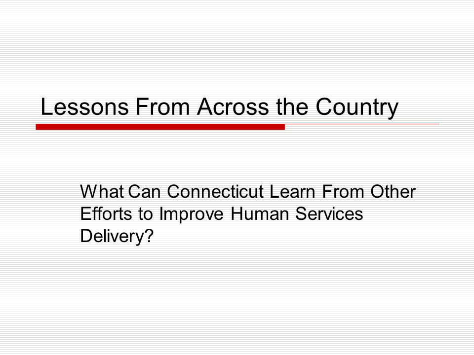 Lessons From Across the Country What Can Connecticut Learn From Other Efforts to Improve Human Services Delivery