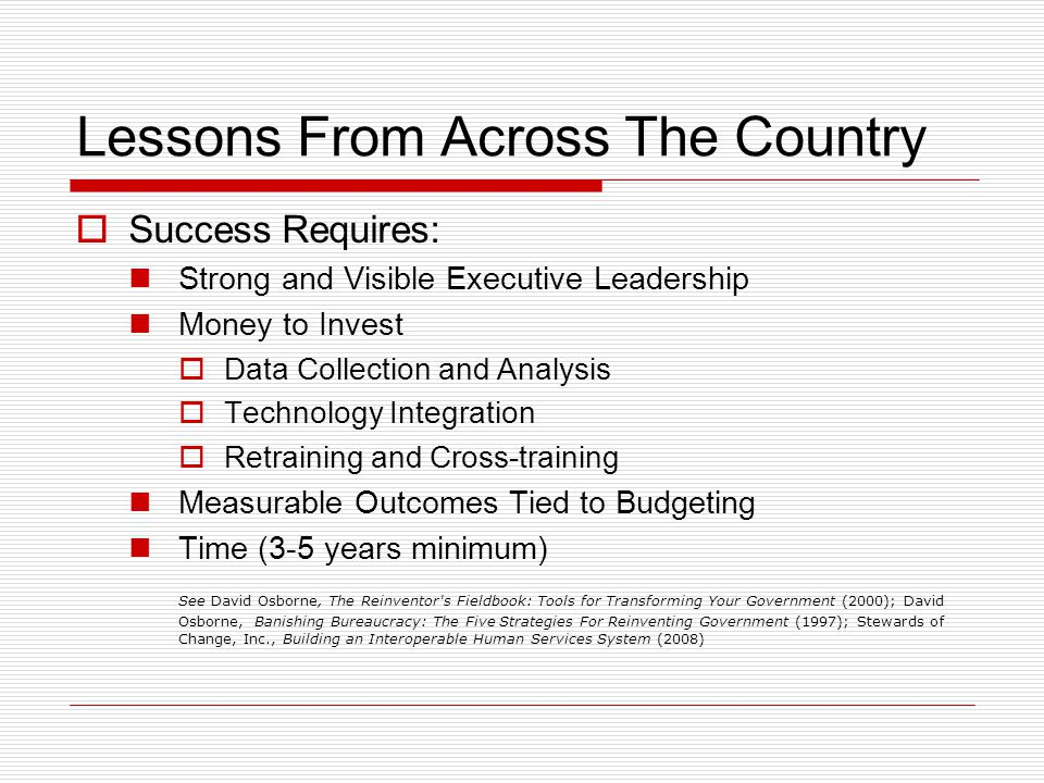 Lessons From Across The Country  Success Requires: Strong and Visible Executive Leadership Money to Invest  Data Collection and Analysis  Technology Integration  Retraining and Cross-training Measurable Outcomes Tied to Budgeting Time (3-5 years minimum) See David Osborne, The Reinventor s Fieldbook: Tools for Transforming Your Government (2000); David Osborne, Banishing Bureaucracy: The Five Strategies For Reinventing Government (1997); Stewards of Change, Inc., Building an Interoperable Human Services System (2008)