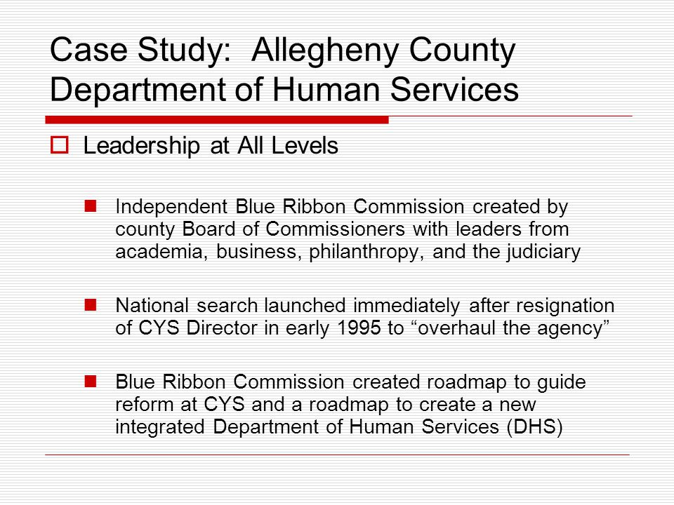 Case Study: Allegheny County Department of Human Services  Leadership at All Levels Independent Blue Ribbon Commission created by county Board of Com