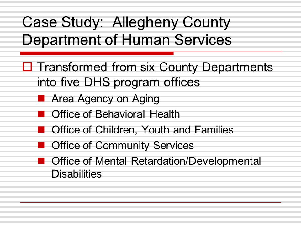 Case Study: Allegheny County Department of Human Services  Transformed from six County Departments into five DHS program offices Area Agency on Aging Office of Behavioral Health Office of Children, Youth and Families Office of Community Services Office of Mental Retardation/Developmental Disabilities