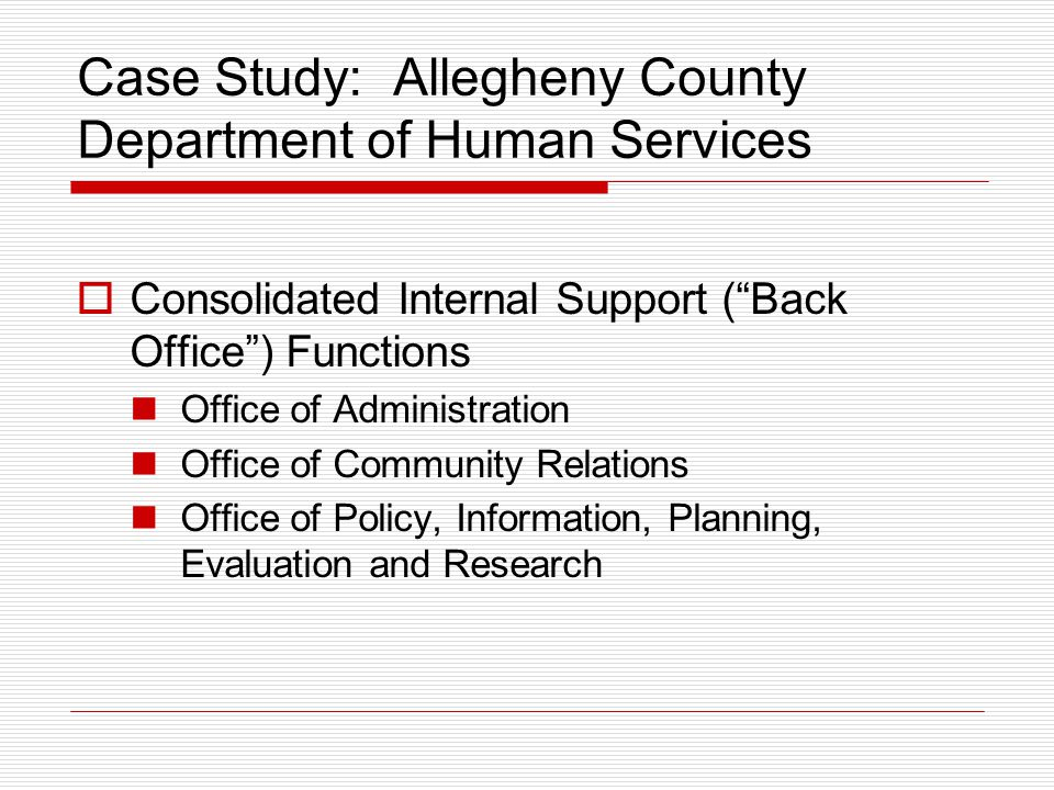 """Case Study: Allegheny County Department of Human Services  Consolidated Internal Support (""""Back Office"""") Functions Office of Administration Office of"""