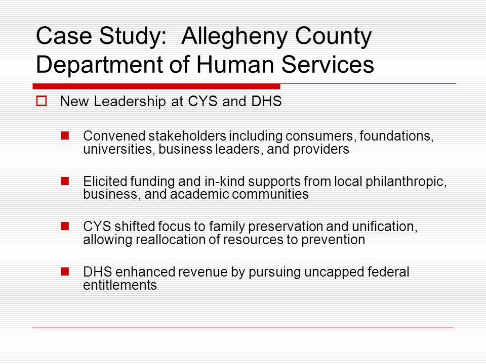 Case Study: Allegheny County Department of Human Services  New Leadership at CYS and DHS Convened stakeholders including consumers, foundations, univ