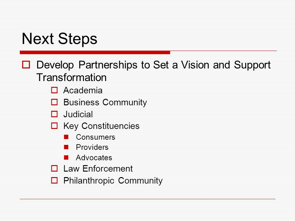 Next Steps  Develop Partnerships to Set a Vision and Support Transformation  Academia  Business Community  Judicial  Key Constituencies Consumers Providers Advocates  Law Enforcement  Philanthropic Community