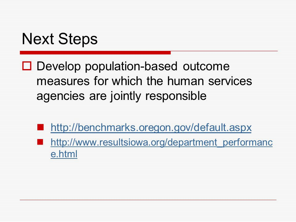 Next Steps  Develop population-based outcome measures for which the human services agencies are jointly responsible http://benchmarks.oregon.gov/defa