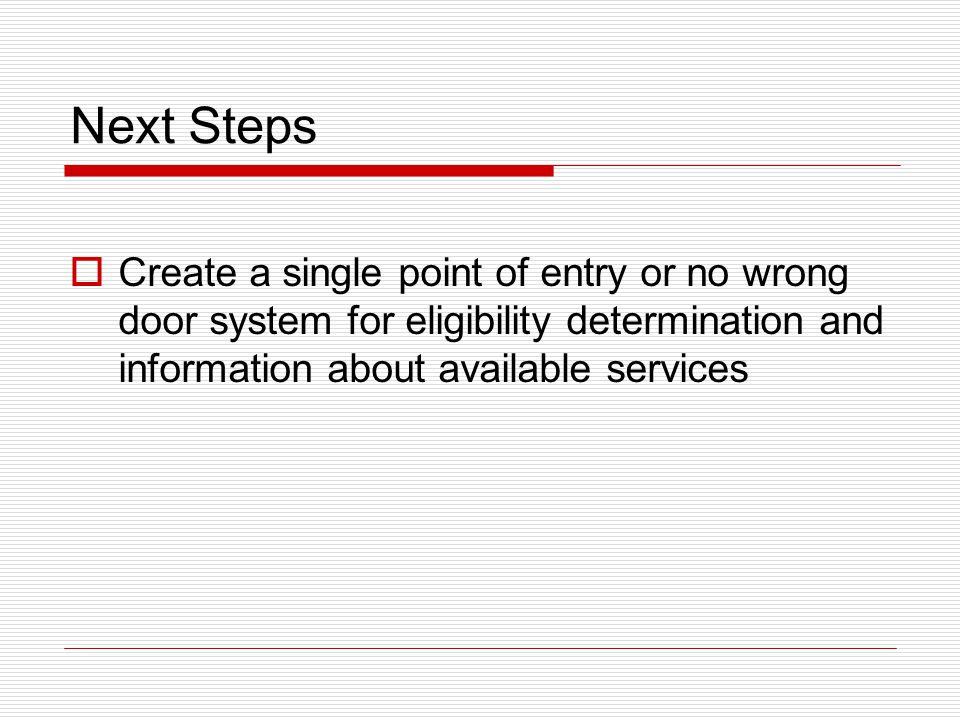 Next Steps  Create a single point of entry or no wrong door system for eligibility determination and information about available services
