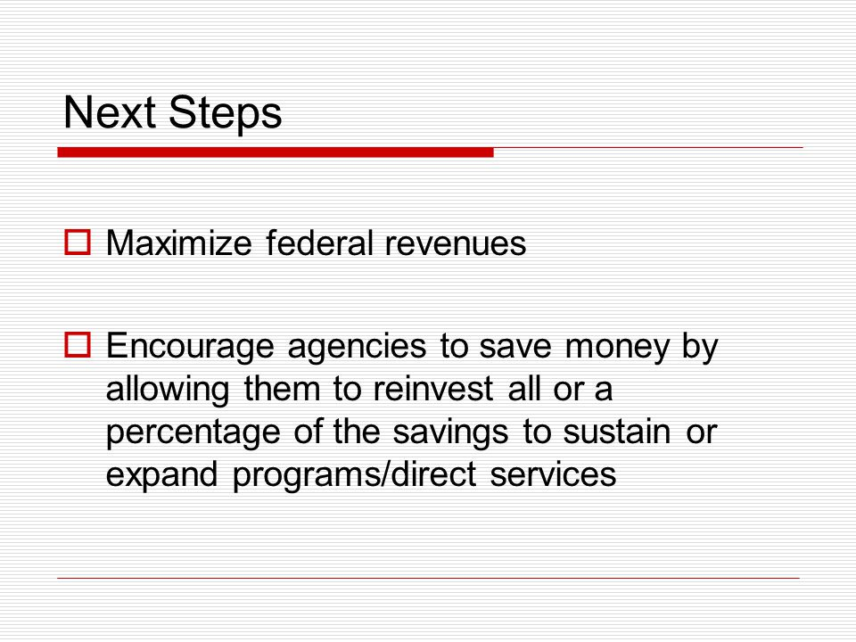 Next Steps  Maximize federal revenues  Encourage agencies to save money by allowing them to reinvest all or a percentage of the savings to sustain or expand programs/direct services