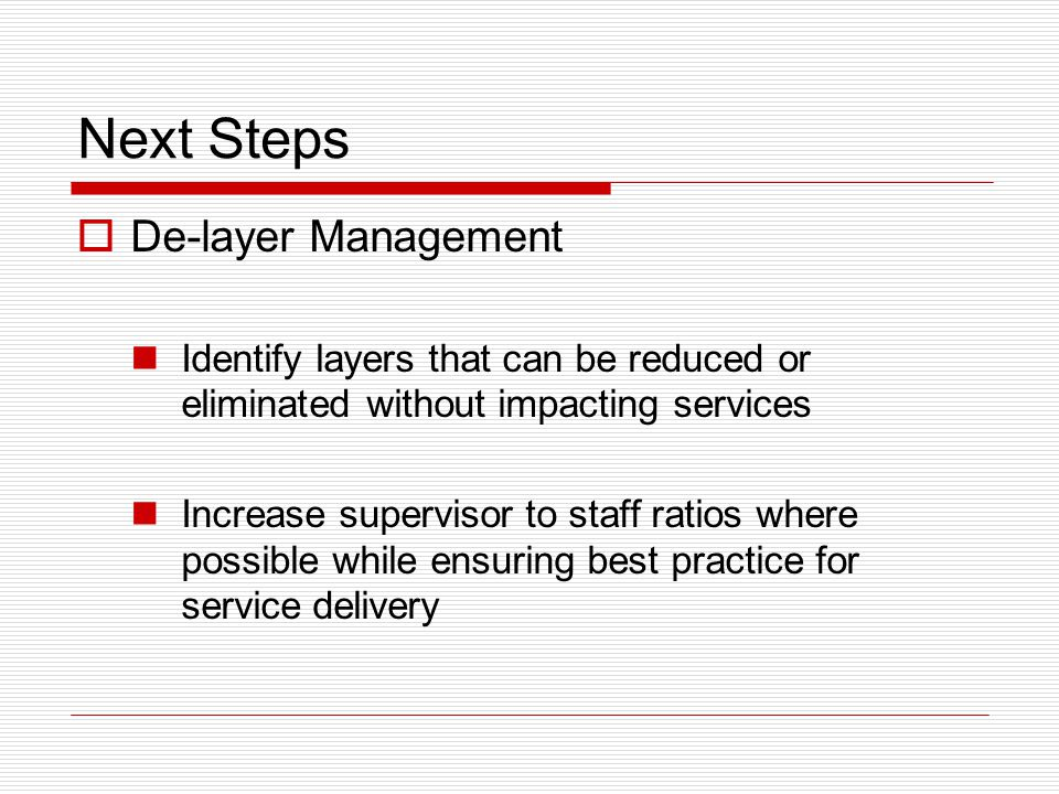 Next Steps  De-layer Management Identify layers that can be reduced or eliminated without impacting services Increase supervisor to staff ratios wher