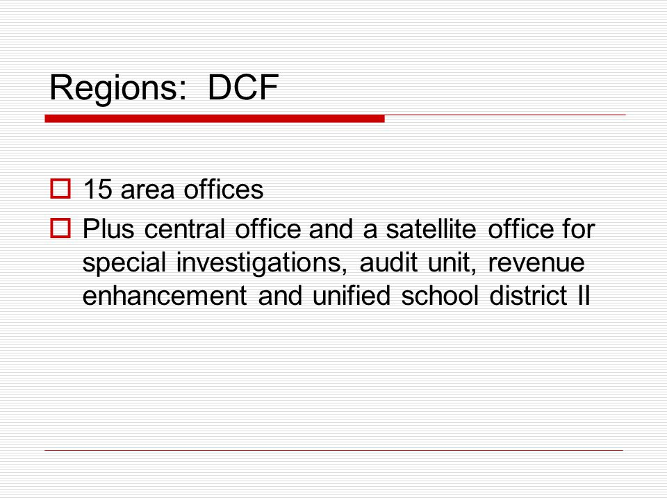 Regions: DCF  15 area offices  Plus central office and a satellite office for special investigations, audit unit, revenue enhancement and unified school district II