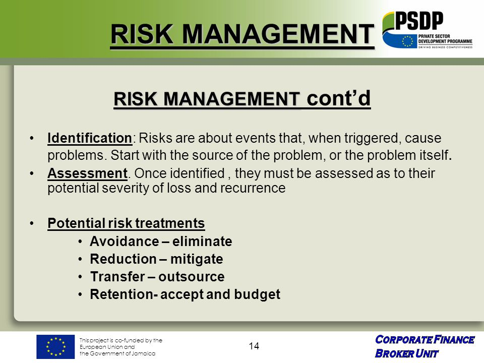 This project is co-funded by the European Union and the Government of Jamaica 14 RISK MANAGEMENT RISK MANAGEMENT RISK MANAGEMENT cont'd Identification: Risks are about events that, when triggered, cause problems.
