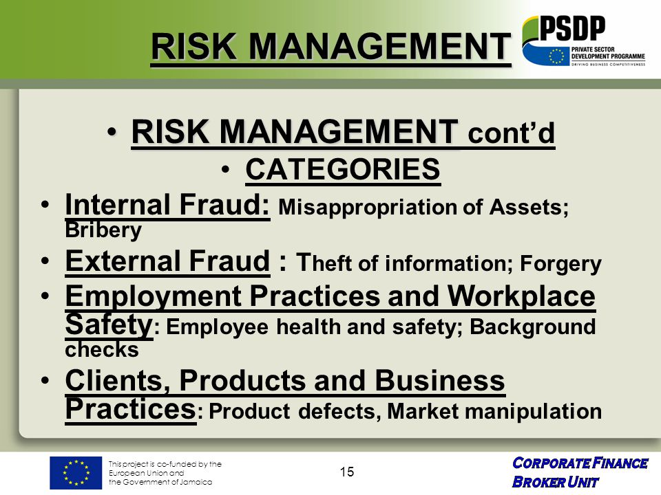 This project is co-funded by the European Union and the Government of Jamaica 15 RISK MANAGEMENT RISK MANAGEMENTRISK MANAGEMENT cont'd CATEGORIES Internal Fraud: Misappropriation of Assets; Bribery External Fraud : T heft of information; Forgery Employment Practices and Workplace Safety : Employee health and safety; Background checks Clients, Products and Business Practices : Product defects, Market manipulation