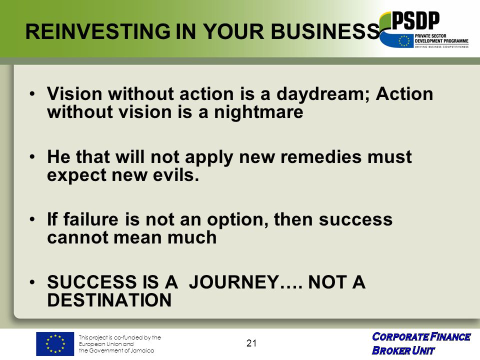 This project is co-funded by the European Union and the Government of Jamaica 21 REINVESTING IN YOUR BUSINESS Vision without action is a daydream; Action without vision is a nightmare He that will not apply new remedies must expect new evils.