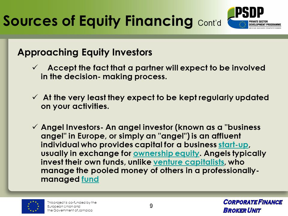 This project is co-funded by the European Union and the Government of Jamaica 9 Sources of Equity Financing Cont'd Approaching Equity Investors Accept the fact that a partner will expect to be involved in the decision- making process.