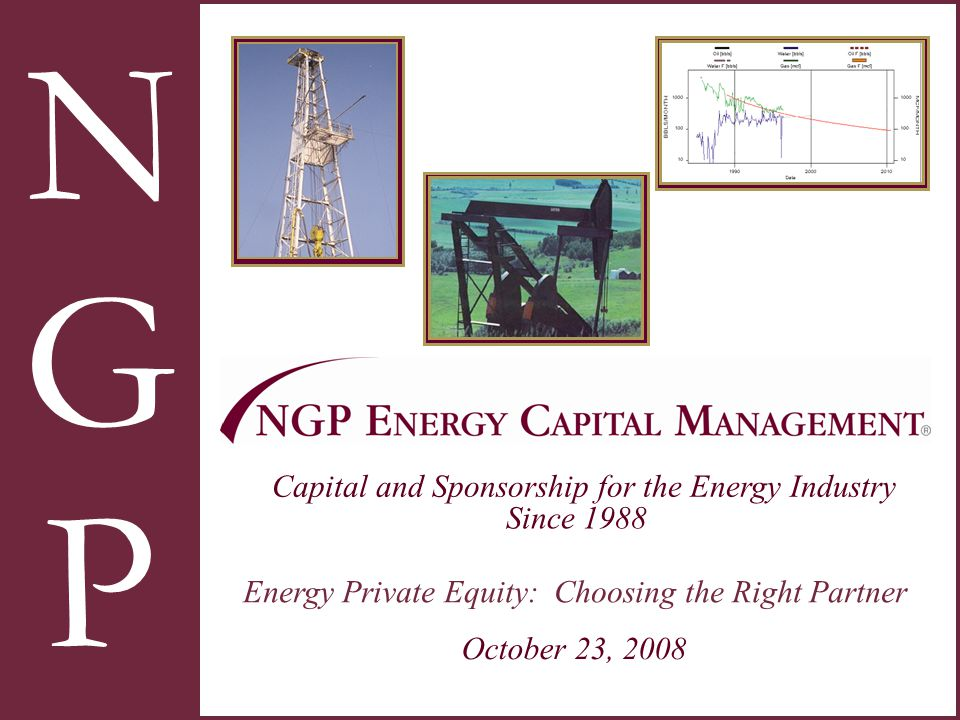N G P Capital and Sponsorship for the Energy Industry Since 1988 October 23, 2008 Energy Private Equity: Choosing the Right Partner