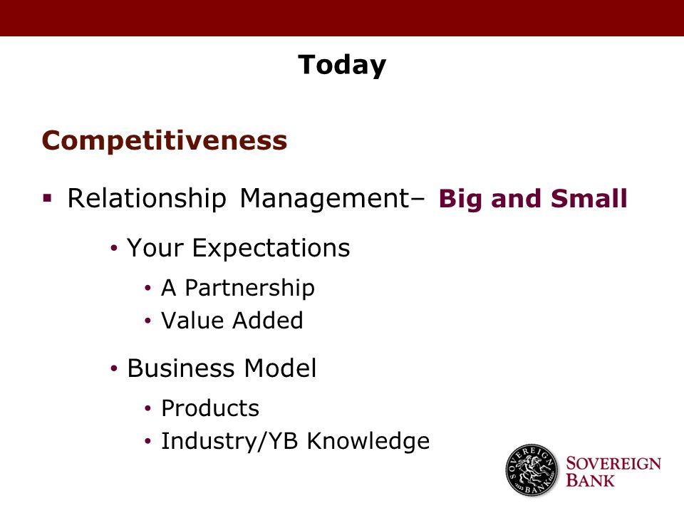 Today Competitiveness  Relationship Management– Big and Small Your Expectations A Partnership Value Added Business Model Products Industry/YB Knowled