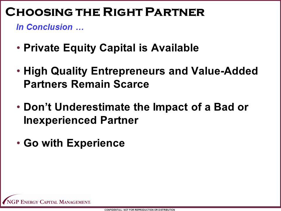 CONFIDENTIAL: NOT FOR REPRODUCTION OR DISTRIBUTION In Conclusion … Private Equity Capital is Available High Quality Entrepreneurs and Value-Added Part