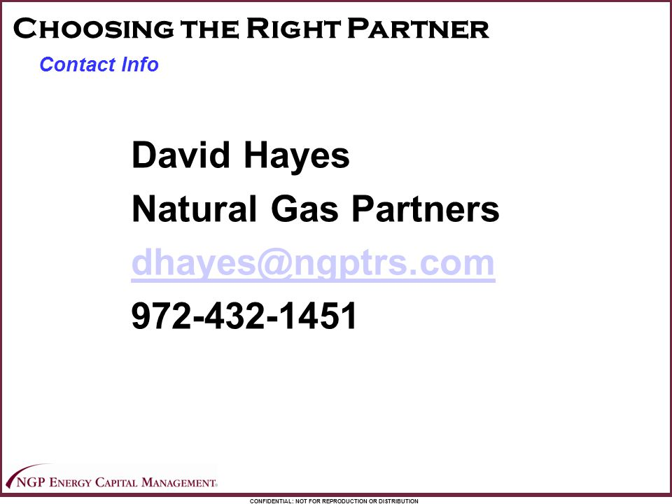 CONFIDENTIAL: NOT FOR REPRODUCTION OR DISTRIBUTION Contact Info Choosing the Right Partner David Hayes Natural Gas Partners dhayes@ngptrs.com 972-432-