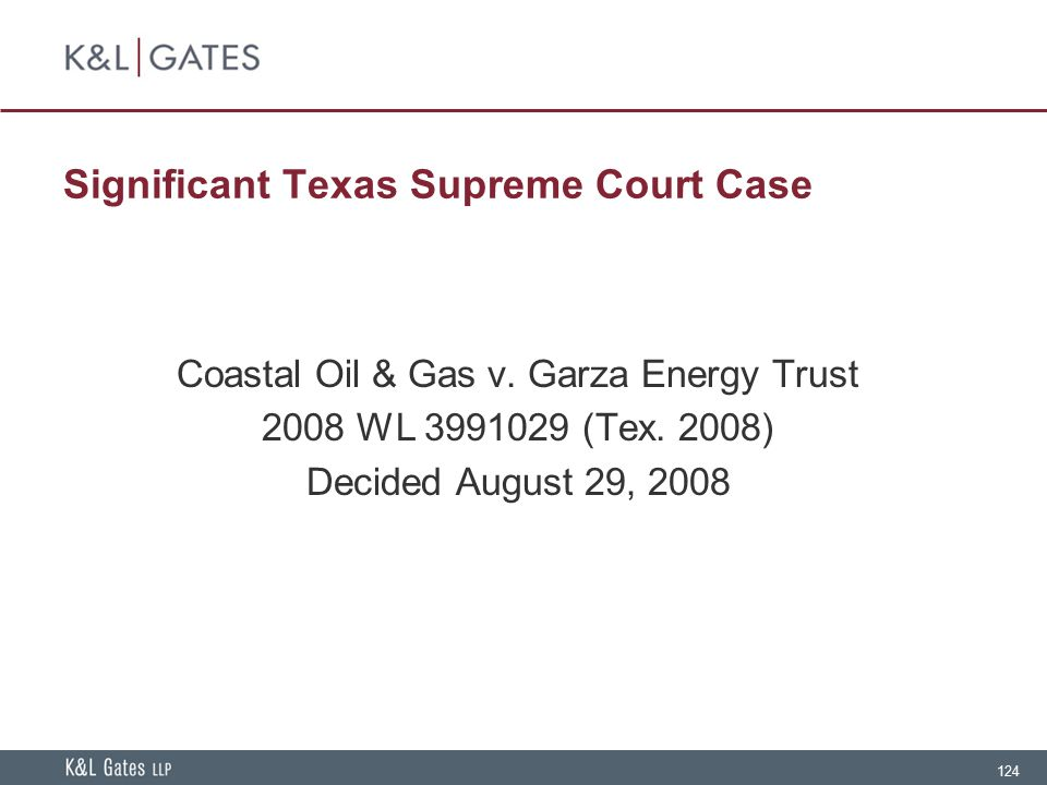 124 Significant Texas Supreme Court Case Coastal Oil & Gas v. Garza Energy Trust 2008 WL 3991029 (Tex. 2008) Decided August 29, 2008