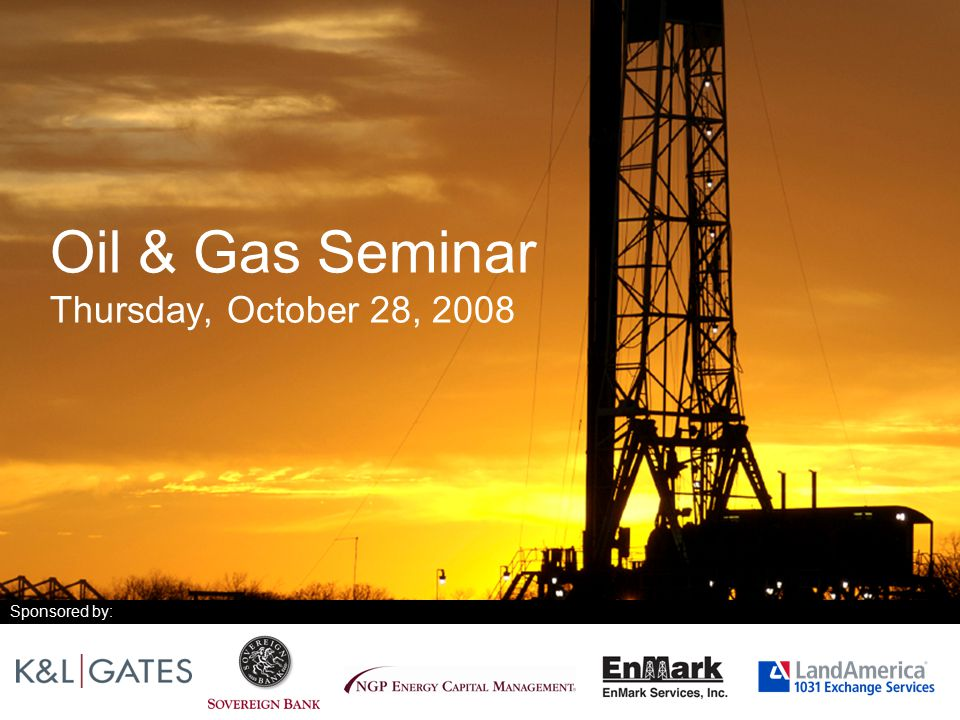 Oil & Gas Seminar Thursday, October 28, 2008 Sponsored by: