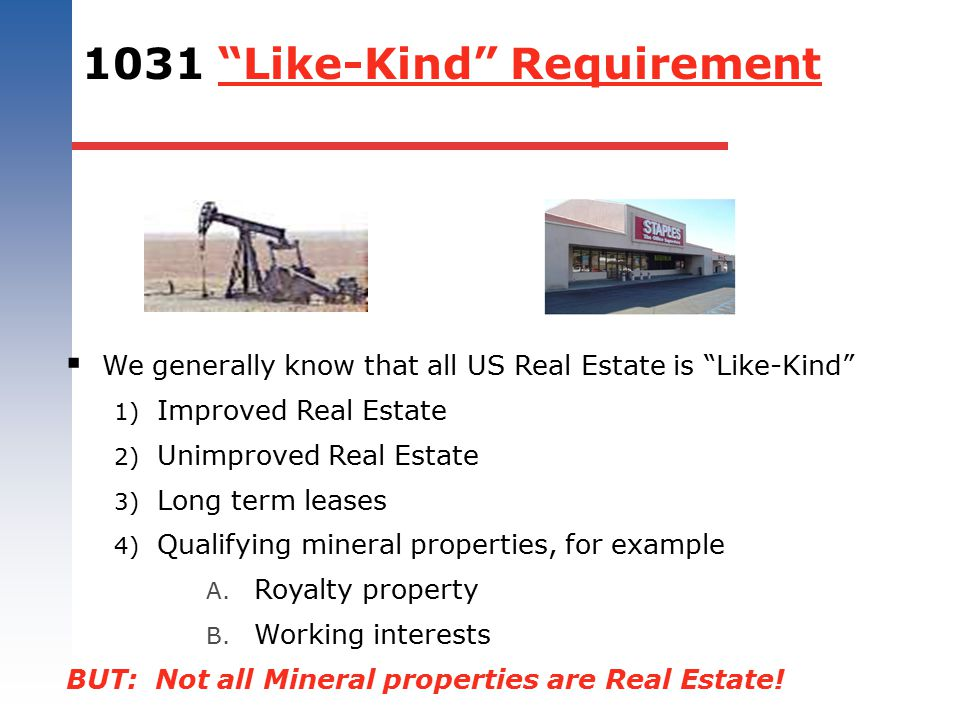 "1031 ""Like-Kind"" Requirement  We generally know that all US Real Estate is ""Like-Kind"" 1) Improved Real Estate 2) Unimproved Real Estate 3) Long term"