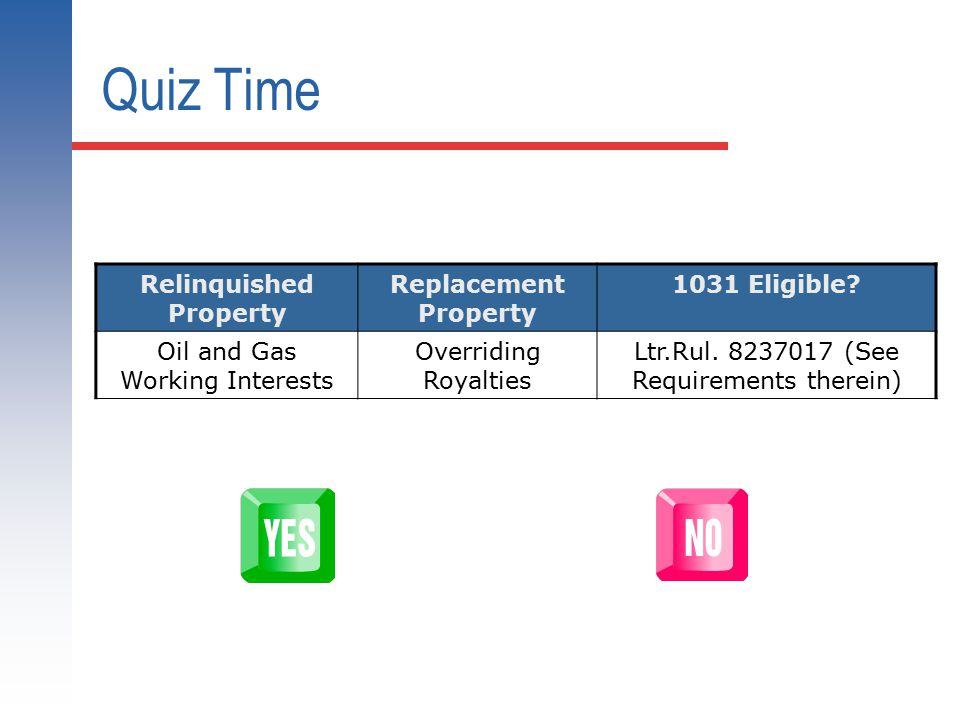 Quiz Time Relinquished Property Replacement Property 1031 Eligible? Oil and Gas Working Interests Overriding Royalties Ltr.Rul. 8237017 (See Requireme