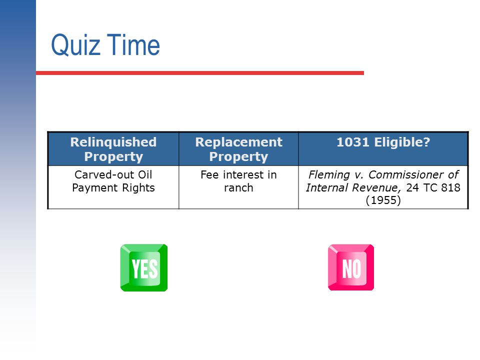 Quiz Time Relinquished Property Replacement Property 1031 Eligible? Carved-out Oil Payment Rights Fee interest in ranch Fleming v. Commissioner of Int