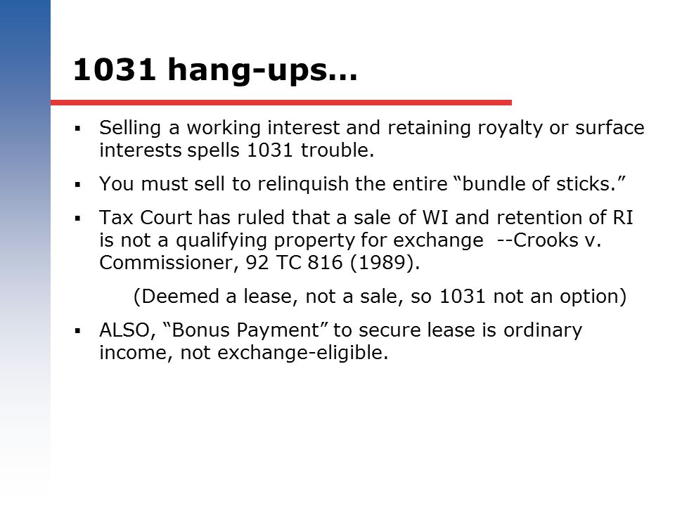 1031 hang-ups…  Selling a working interest and retaining royalty or surface interests spells 1031 trouble.  You must sell to relinquish the entire ""