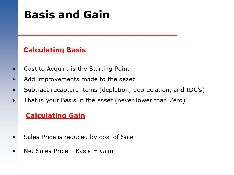 Calculating Basis Cost to Acquire is the Starting Point Add improvements made to the asset Subtract recapture items (depletion, depreciation, and IDC'