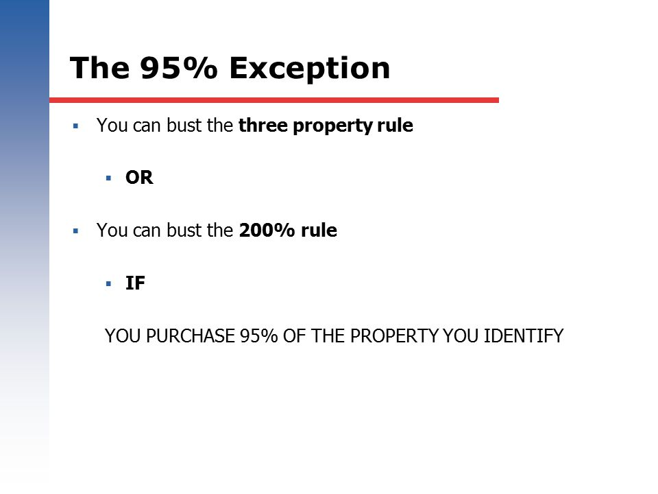 The 95% Exception  You can bust the three property rule  OR  You can bust the 200% rule  IF YOU PURCHASE 95% OF THE PROPERTY YOU IDENTIFY
