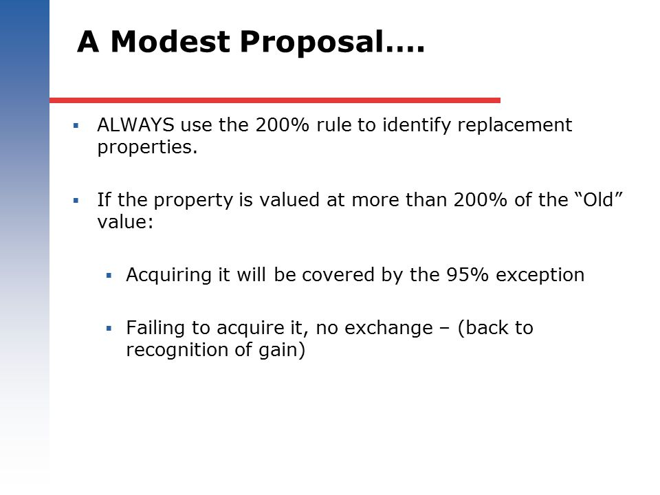 "A Modest Proposal….  ALWAYS use the 200% rule to identify replacement properties.  If the property is valued at more than 200% of the ""Old"" value: "