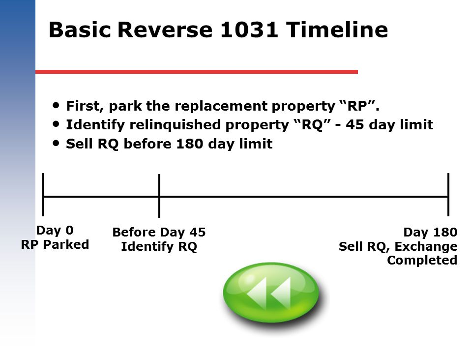 "First, park the replacement property ""RP"". Identify relinquished property ""RQ"" - 45 day limit Sell RQ before 180 day limit Day 0 RP Parked Before Day"