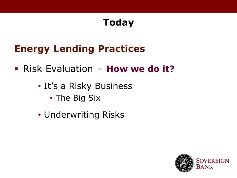 Today Energy Lending Practices  Risk Evaluation – How we do it? It's a Risky Business The Big Six Underwriting Risks