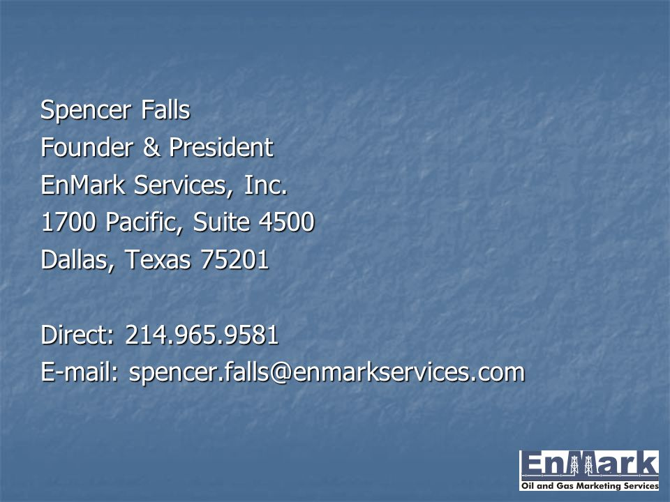Spencer Falls Founder & President EnMark Services, Inc. 1700 Pacific, Suite 4500 Dallas, Texas 75201 Direct: 214.965.9581 E-mail: spencer.falls@enmark